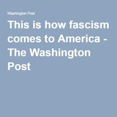 This is how fascism comes to America - The Washington Post,  Robert Kagan