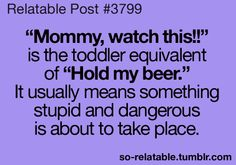 """Mommy, watch this!!"" is the toddler equivalent of ""Hold my beer!!"" It usually means something stupid and dangerous is about to take place."