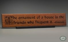 """""""The ornament of a house is the friends who frequent it."""" was such favorite Emerson quote of Mark Twain's that he had it inscribed in his home's fireplace for all to see. In the style of William Morris with a beautifully carved ornate first letter. (Emerson - Ornament of a House Carving, Classic Oak, on optional plinth base.)"""