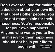 Don't ever feel bad for making a decision about your own life that upsets other people. you are not responsible for their happiness. you're responsible for your own happiness. Anyone who wants you to live in misery for their happiness should not be in your life to begin with.