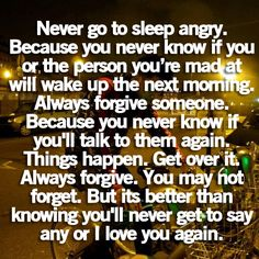 Never go to sleep angry. Because you never know if you or the person you're mad at will wake up the next morning. Always forgive someone. Because you never know if you'll talk to them again. Things happen. Get over it. Always forgive. You may not forget. But its better than knowing you'll never get to say any or I love you again.