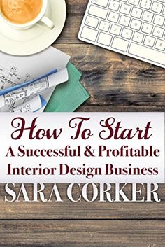 How To Start A Successful And Profitable Interior Design Business by [Corker, Sara]
