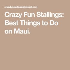 Crazy Fun Stallings: Best Things to Do on Maui.