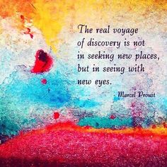 The real voyage of discovery is not in seeking new places, but in seeing with new eyes.