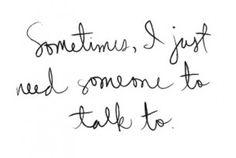 ...sometimes, i just need someone to listen...!