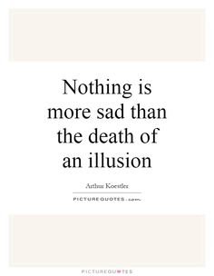more sad than happy | Nothing is more sad than the death of an illusion Picture Quote #1