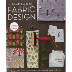 A Field Guide to Fabric Design: Design, Print & Sell Your Own Fabric; Traditional & Digital Techniques; For Quilting, Home Dec & Apparel [Paperback]  Kim Kight (Author)