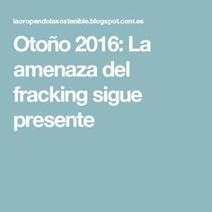 Otoño 2016: La amenaza del fracking sigue presente