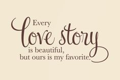 Every love story is beautiful , but ours is my favorite.
