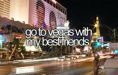 Go to Vegas with my best friends
