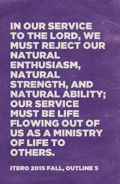 In our service to the Lord, we must reject our natural enthusiasm, natural strength, and natural ability; our service must be life flowing out of us as a ministry of life to others. ITERO 2015 fall, outline 5. Quoted at www.agodman.com.