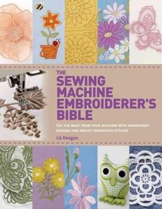 The Sewing Machine Embroiderer's Bible: Get the Most from Your Machine With Embroidery Designs and Inbuilt Decora...