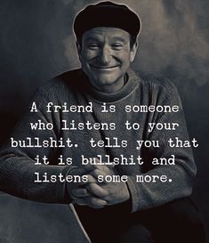 A friend is someone who listens to your bullshit..