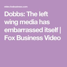 Dobbs: The left wing media has embarrassed itself | Fox Business Video