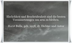 Ehrlichkeit und Bescheidenheit sind die besten Voraussetzungen um arm zu bleiben - Zitat von Horst Bulla, dt. Freidenker, Dichter & Autor.