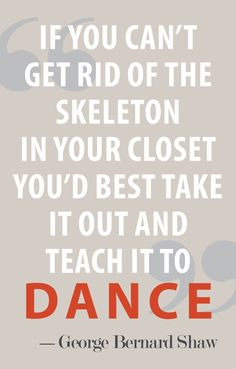 """If you can't get rid of the skeleton in your closet, you'd best take it out and teach it how to dance"" Quote by George Bernard Shaw Great Quotes, Quotes To Live By, Me Quotes, Inspirational Quotes, Qoutes, Funny Quotes, Random Quotes, Meaningful Quotes, The Words"