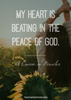My heart is beating in the peace of God. -A Course In Miracles