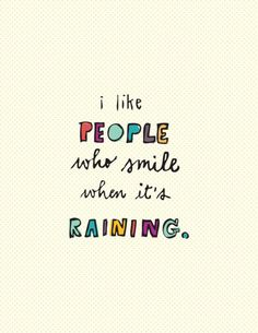 I like people who smile when it's raining. :)