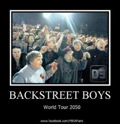 Backstreet Boys, I would be in the front row for sure. :-)