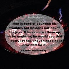 """Man is fond of counting his troubles but he does not count his joys. If he counted them up, as he ought to, he would see that every lot has enough happiness provided for it."" ~ Fyodor Dostoevsky #quote"