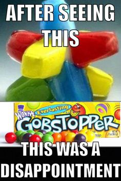 "total disappointment. To this day I won't get those ""things"" because THOSE AREN'T GOBSTOPPERS!!"