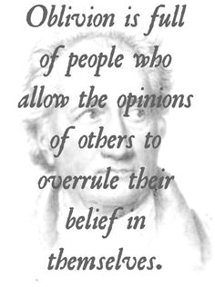 Oblivion is full of people who allow the opinions of others to overrule their belief in themselves. - Goethe