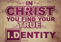 In Christ you finf your true I.D.ENTITY