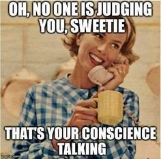 Oh no one is judging you sweetie... that's your conscience talking!