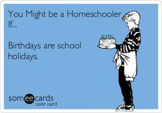 You might be a homeschooler if: birthdays are school holidays.  Homeschooling is so awesome