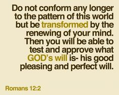be transformed by the renewing of your mind. THEN you will be able to test and approve god's will.