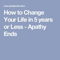 How to Change Your Life in 5 years or Less - Apathy Ends