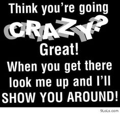 Think you're going crazy? When you get there look me up and I'll show you around. Wtf Funny, Funny Jokes, Hilarious, Crazy Funny, Crazy Humor, Sarcastic Quotes, Me Quotes, Random Quotes, Thoughts