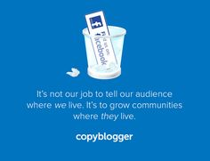 """""""It's not our job to tell our audience where we live. It's to grow communities where they live."""" - Copyblogger on why they dumped their Facebook Page."""