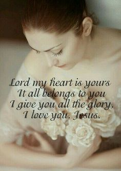 I love You, Lord; You gave Your life to save me, and now my life, my all, are Yours completely. I yearn to be Your own, Your very own, dear Lord, all Yours alone, all Yours alone.  I LOVE YOU JESUS!