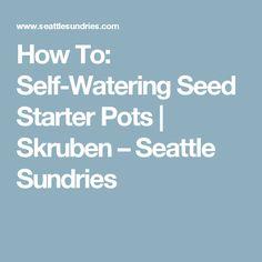 How To: Self-Watering Seed Starter Pots | Skruben – Seattle Sundries