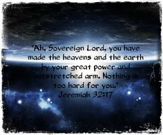 """""""Ah, Sovereign LORD, you have made the heavens and the earth by your great power and outstretched arm. Nothing is too hard for you."""" Jeremiah 32:17 #memoryverse"""