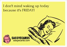 I don't mind waking up today because ... - #Ecard, #Friday, #FunnyEcard, #FunnyEcards, #Tgif