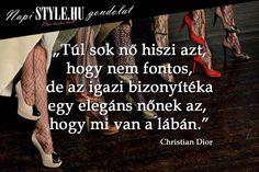 """""""Túl sok nő hiszi azt, hogy nem fontos, de az igazi bizonyítéka egy elegáns nőnek az, hogy mi van a lábán."""" Christian Dior www.stylemagazin.hu"""