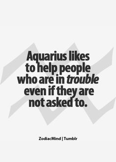 Aquarius likes to help people who are in trouble even if they are not asked to.