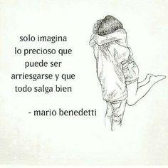 Solo imagina lo precioso que puede ser arriesgarse y que todo salga bien . -Mario Benedetti