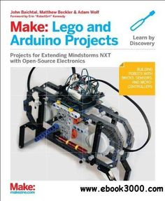 Make: LEGO and Arduino Projects: Projects for extending MINDSTORMS NXT with open-source electronics - Free eBooks Download