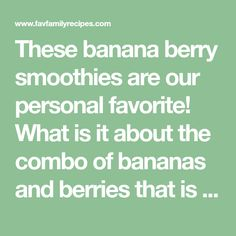 These banana berry smoothies are our personal favorite! What is it about the combo of bananas and berries that is so refreshing?