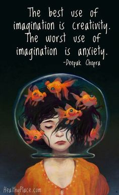 The best use of imagination is creativity, the worse is anxiety.