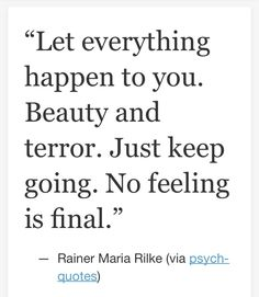 Let everything happen to you. Beauty and terror. Just keep going. No feeling is final. Words Quotes, Wise Words, Life Quotes, Sayings, Pretty Words, Beautiful Words, Cool Words, Mantra, Favorite Quotes
