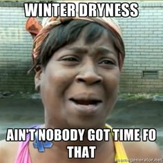 Ain't Nobody got time fo that - Winter dryness Ain't nobody got time fo that