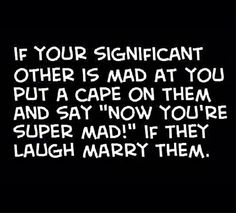 """If your significant other is a mad at you, put a cape on them and say """"Now you're super mad!"""" If they laugh, marry them."""