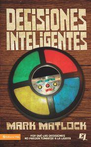 Decisiones Inteligentes: Por que las decisiones no pueden tomarse a la ligera - eBook  -     By: Mark Matlock