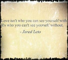 Love isn't who you can see yourself with. It's who you can't see yourself without.