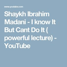Shaykh Ibrahim Madani -  I know It But Cant Do It ( powerful lecture) - YouTube