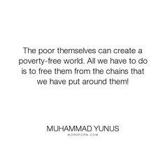 "Muhammad Yunus - ""The poor themselves can create a poverty-free world. All we have to do is to free..."". truth, poverty, motivation, entrepeneurship"